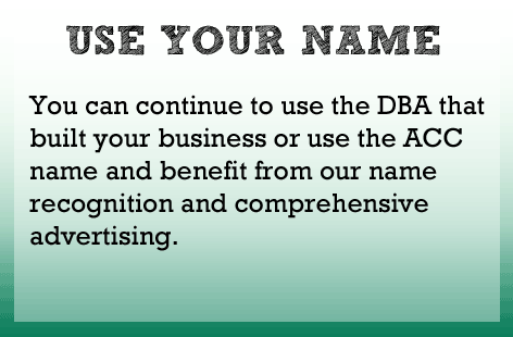 Continue to use the DBA that you built your business with or use the ACC name and benefit from our brand name recognition and advertising.