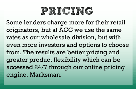 Some direct lenders charge their retail side more, but at ACC we use the same rates as the wholesale side but with more investors and options to choose from.